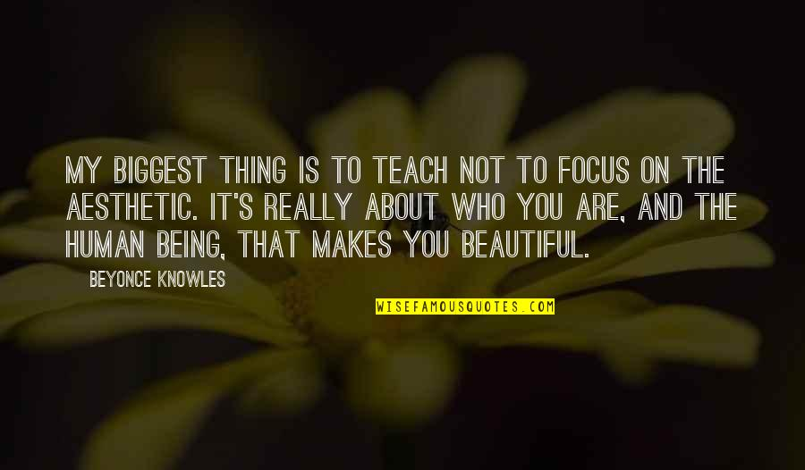 Being Not Beautiful Quotes By Beyonce Knowles: My biggest thing is to teach not to