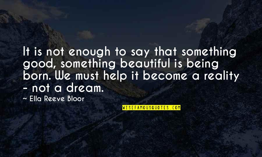 Being Not Beautiful Quotes By Ella Reeve Bloor: It is not enough to say that something