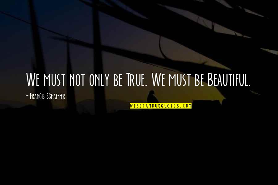 Being Not Beautiful Quotes By Francis Schaeffer: We must not only be True. We must