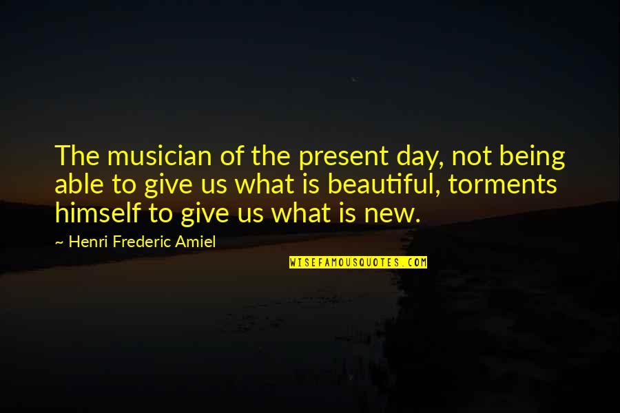 Being Not Beautiful Quotes By Henri Frederic Amiel: The musician of the present day, not being
