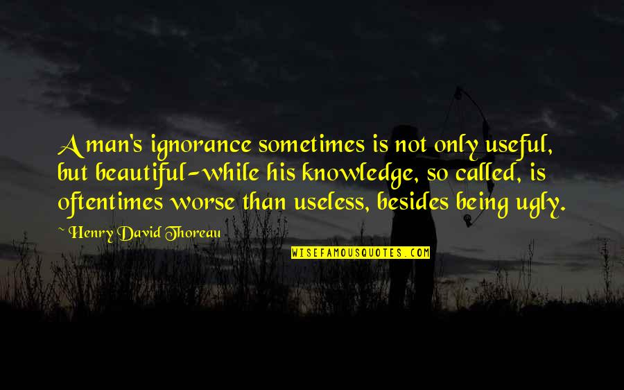 Being Not Beautiful Quotes By Henry David Thoreau: A man's ignorance sometimes is not only useful,