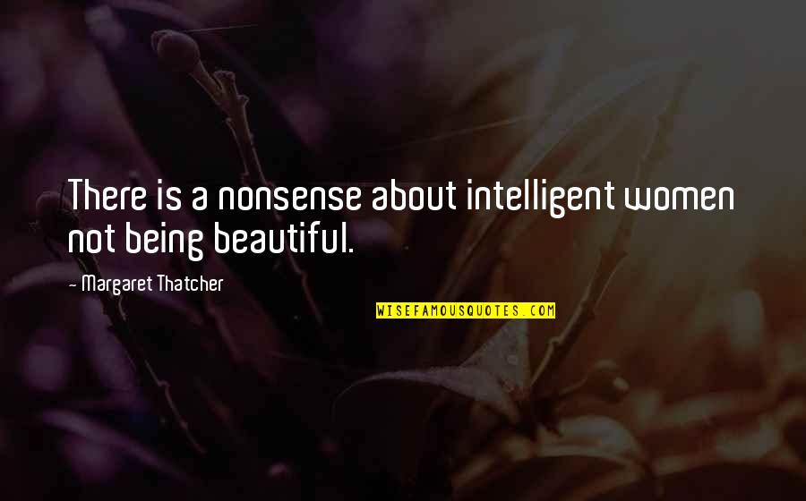 Being Not Beautiful Quotes By Margaret Thatcher: There is a nonsense about intelligent women not