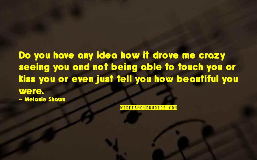 Being Not Beautiful Quotes By Melanie Shawn: Do you have any idea how it drove