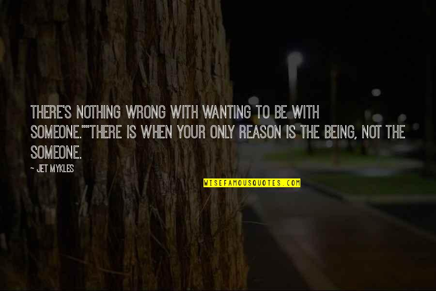 Being Nothing To Someone Quotes By Jet Mykles: There's nothing wrong with wanting to be with