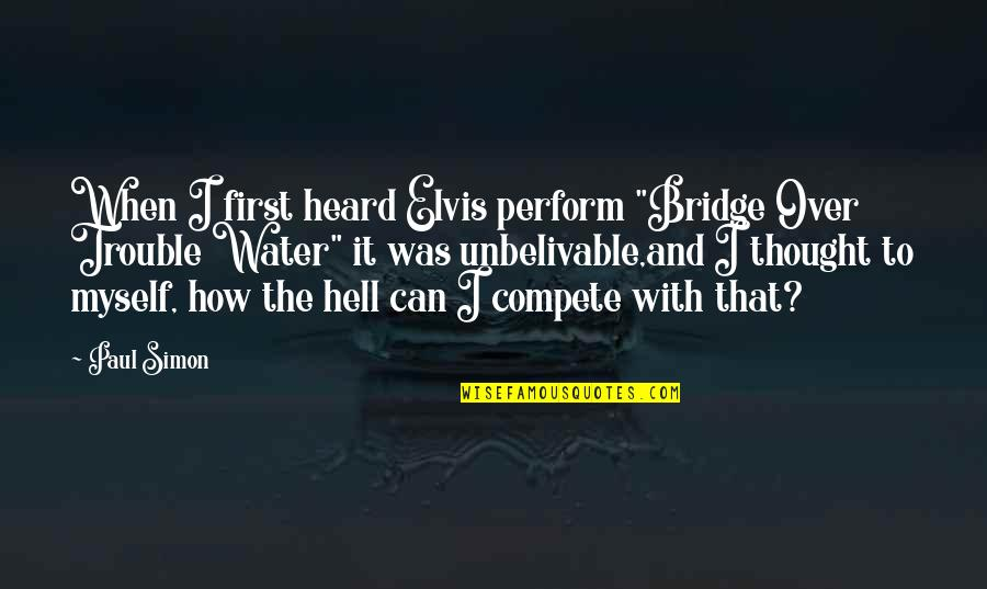 "Being Nothing To Someone Quotes By Paul Simon: When I first heard Elvis perform ""Bridge Over"