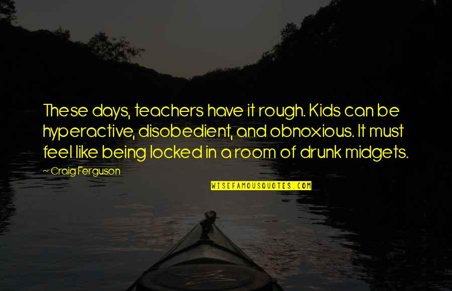 Being Obnoxious Quotes By Craig Ferguson: These days, teachers have it rough. Kids can