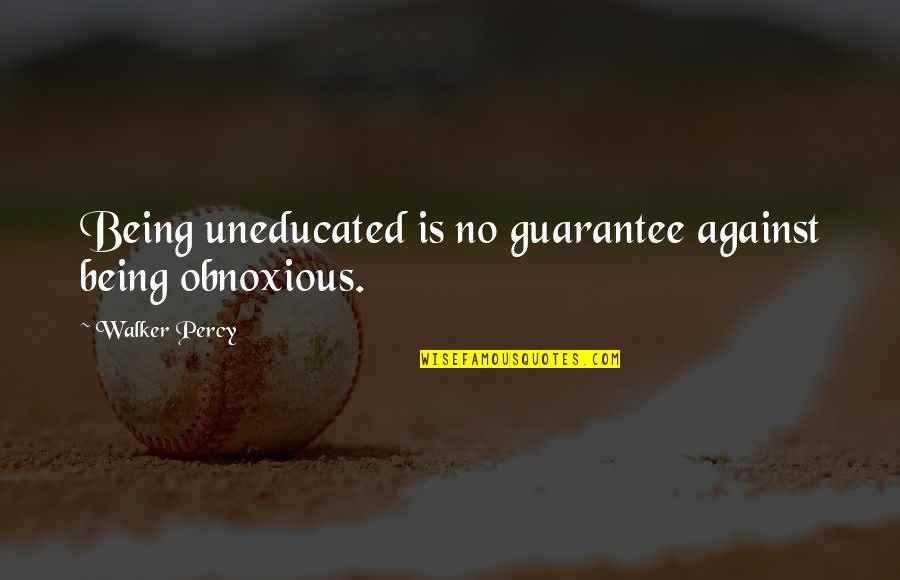 Being Obnoxious Quotes By Walker Percy: Being uneducated is no guarantee against being obnoxious.