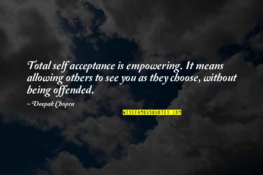 Being Offended Quotes By Deepak Chopra: Total self acceptance is empowering. It means allowing