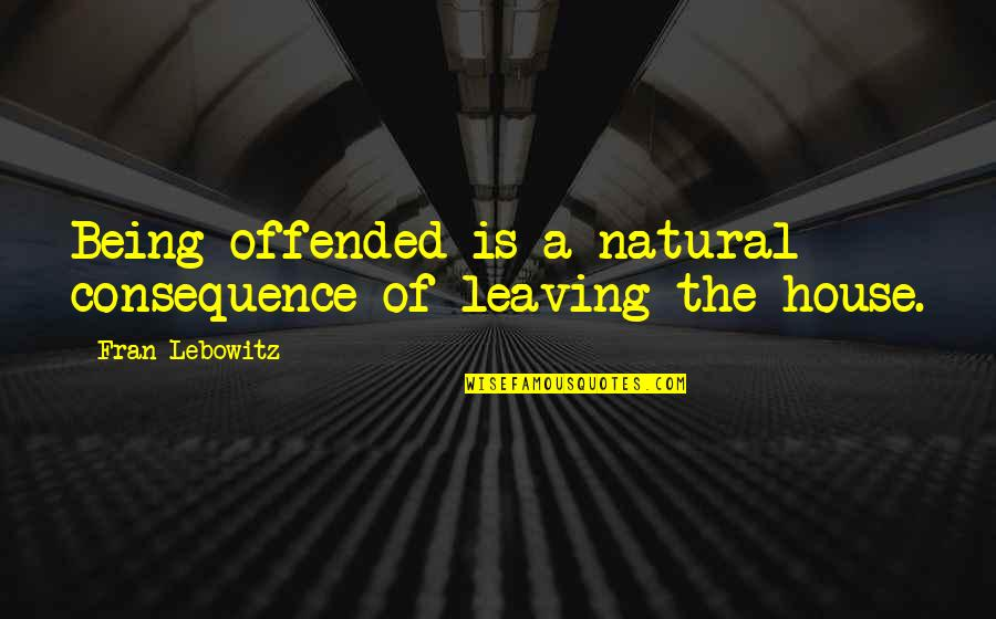 Being Offended Quotes By Fran Lebowitz: Being offended is a natural consequence of leaving
