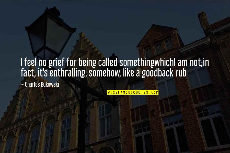 Being Okay With Death Quotes By Charles Bukowski: I feel no grief for being called somethingwhichI