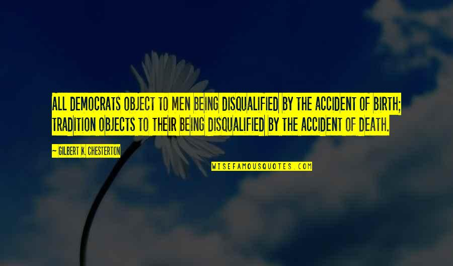 Being Okay With Death Quotes By Gilbert K. Chesterton: All democrats object to men being disqualified by