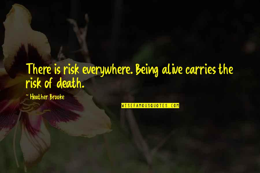 Being Okay With Death Quotes By Heather Brooke: There is risk everywhere. Being alive carries the