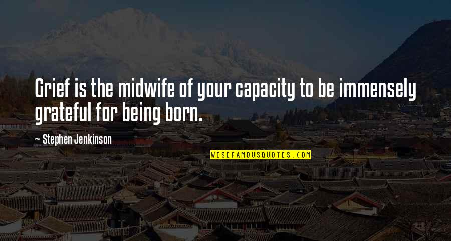 Being Okay With Death Quotes By Stephen Jenkinson: Grief is the midwife of your capacity to