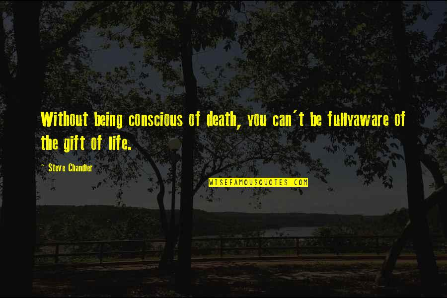 Being Okay With Death Quotes By Steve Chandler: Without being conscious of death, you can't be