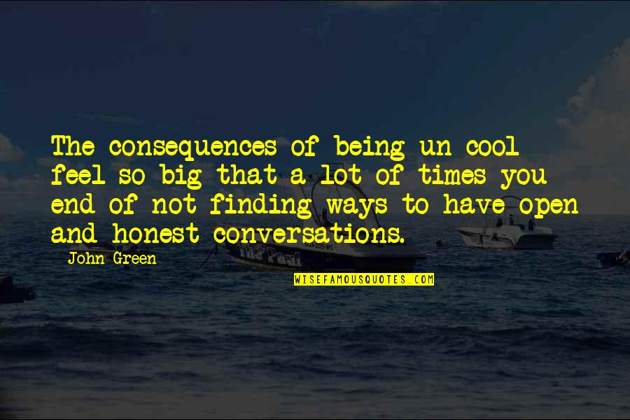 Being Open And Honest Quotes By John Green: The consequences of being un-cool feel so big