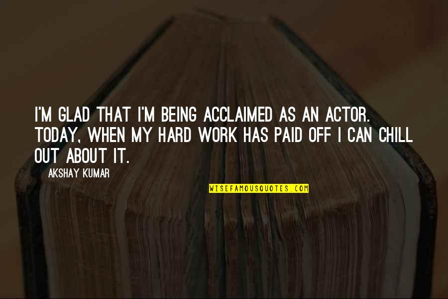 Being Out Of Work Quotes By Akshay Kumar: I'm glad that I'm being acclaimed as an