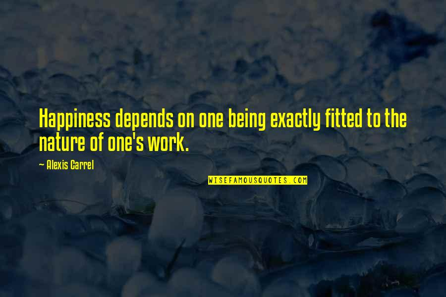 Being Out Of Work Quotes By Alexis Carrel: Happiness depends on one being exactly fitted to