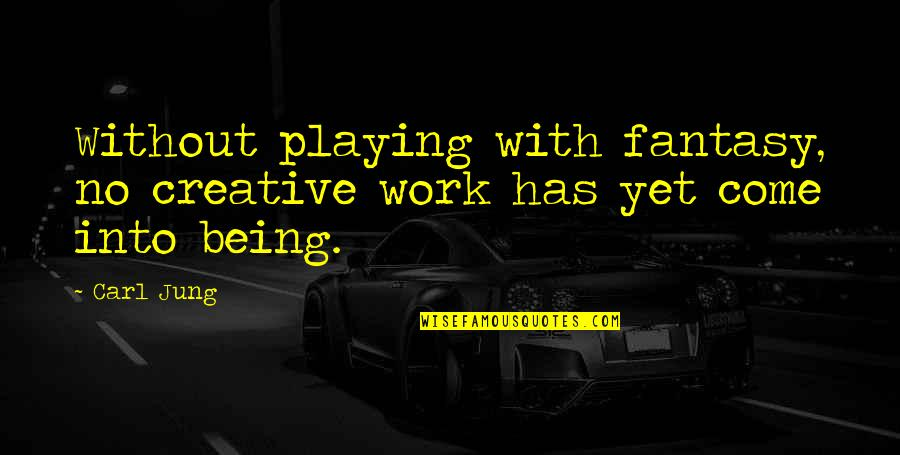 Being Out Of Work Quotes By Carl Jung: Without playing with fantasy, no creative work has
