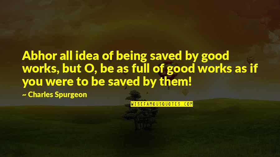 Being Out Of Work Quotes By Charles Spurgeon: Abhor all idea of being saved by good