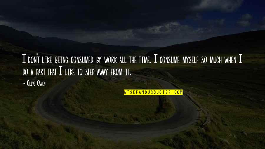 Being Out Of Work Quotes By Clive Owen: I don't like being consumed by work all