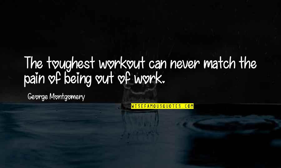 Being Out Of Work Quotes By George Montgomery: The toughest workout can never match the pain