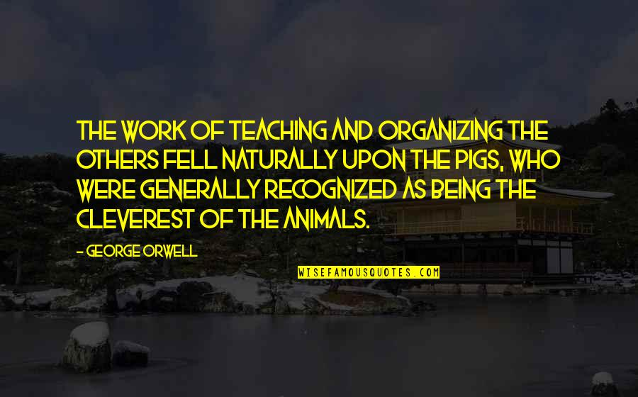 Being Out Of Work Quotes By George Orwell: The work of teaching and organizing the others