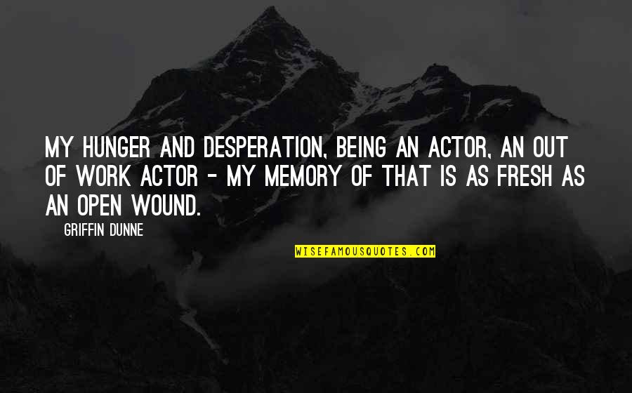 Being Out Of Work Quotes By Griffin Dunne: My hunger and desperation, being an actor, an