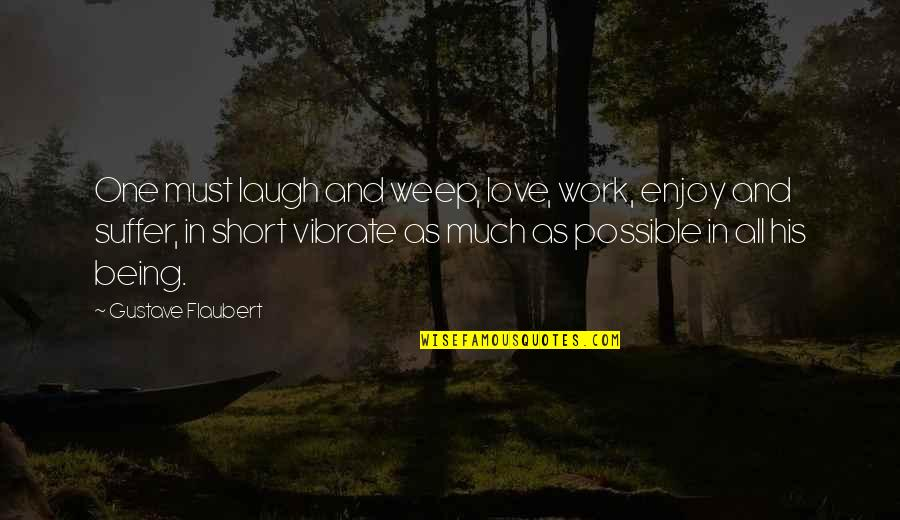 Being Out Of Work Quotes By Gustave Flaubert: One must laugh and weep, love, work, enjoy