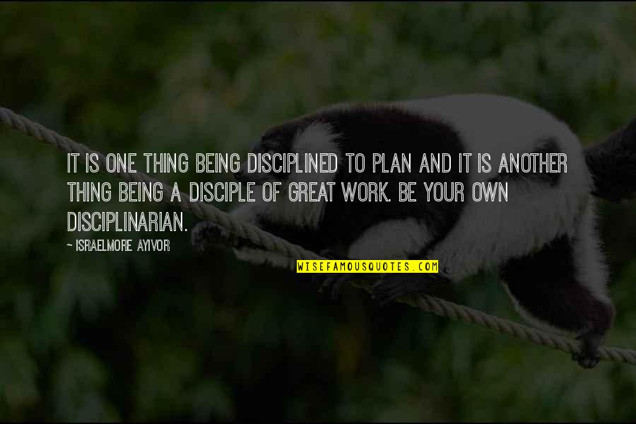 Being Out Of Work Quotes By Israelmore Ayivor: It is one thing being disciplined to plan