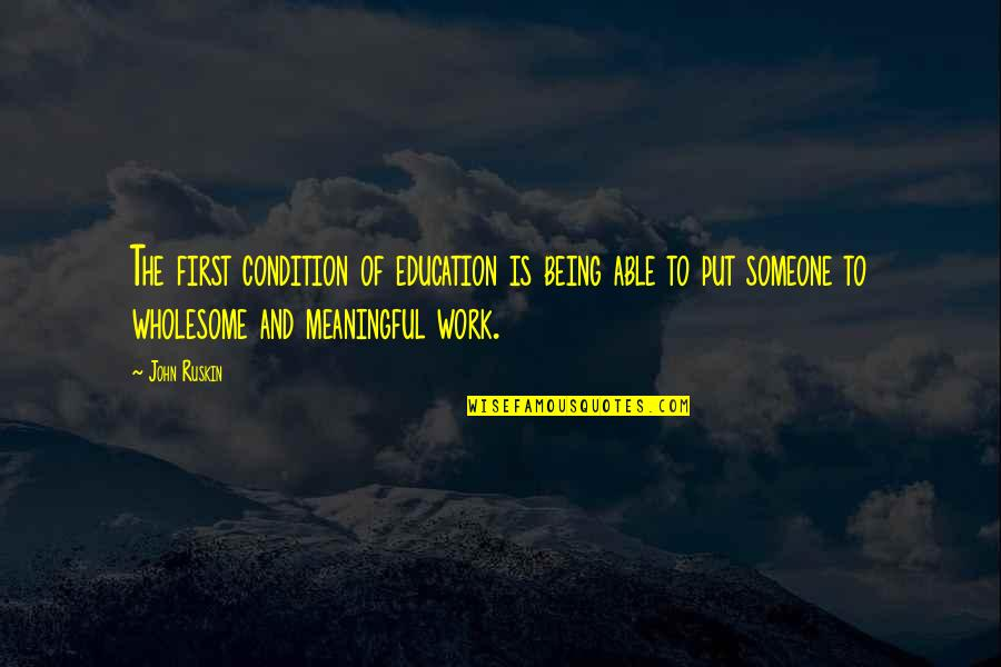 Being Out Of Work Quotes By John Ruskin: The first condition of education is being able