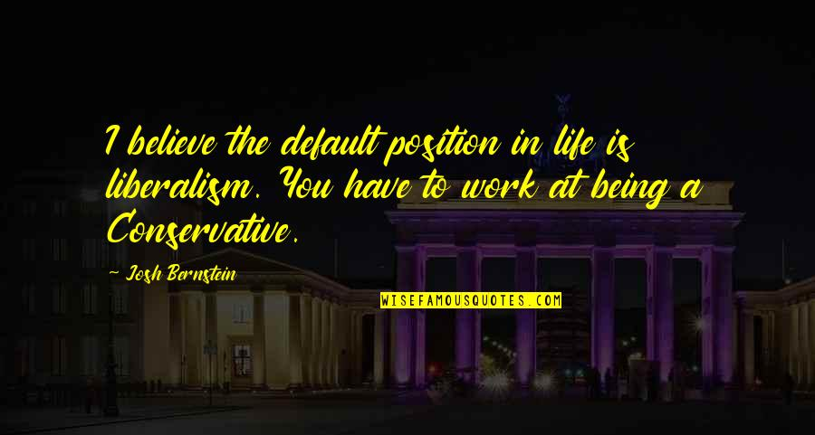 Being Out Of Work Quotes By Josh Bernstein: I believe the default position in life is
