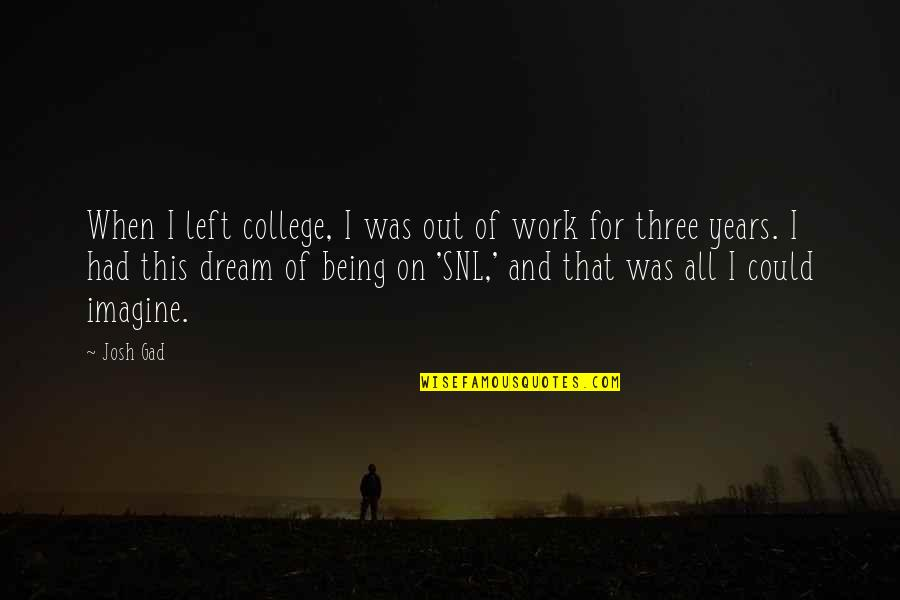 Being Out Of Work Quotes By Josh Gad: When I left college, I was out of