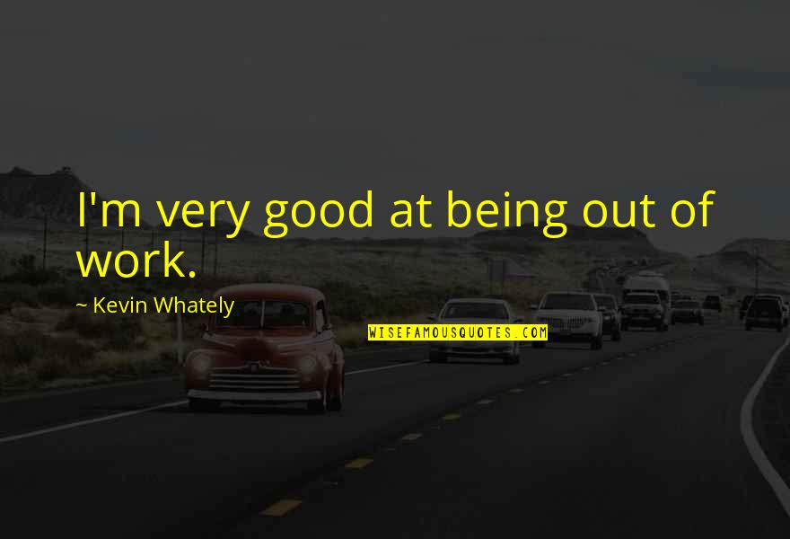 Being Out Of Work Quotes By Kevin Whately: I'm very good at being out of work.