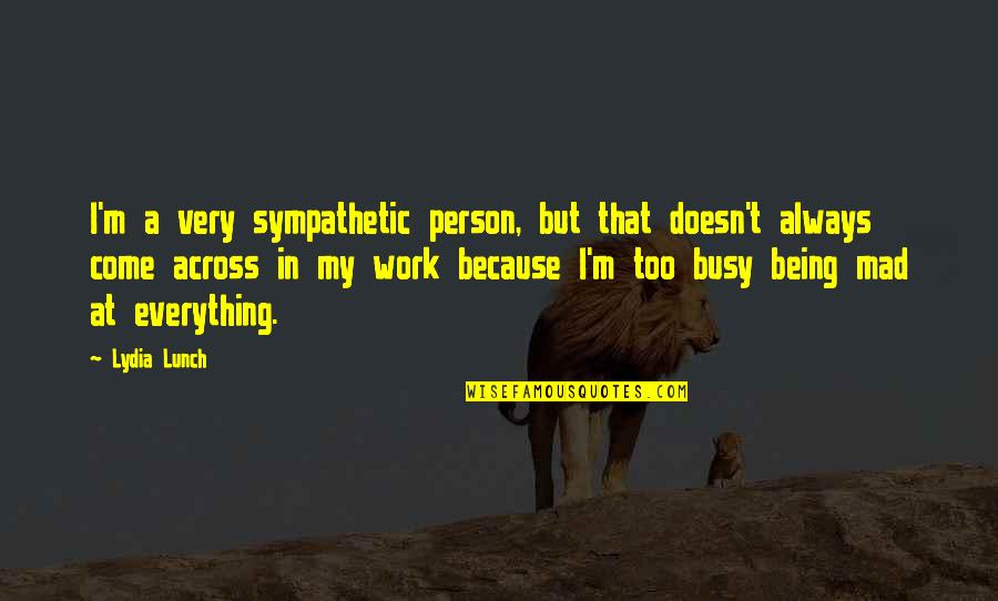 Being Out Of Work Quotes By Lydia Lunch: I'm a very sympathetic person, but that doesn't