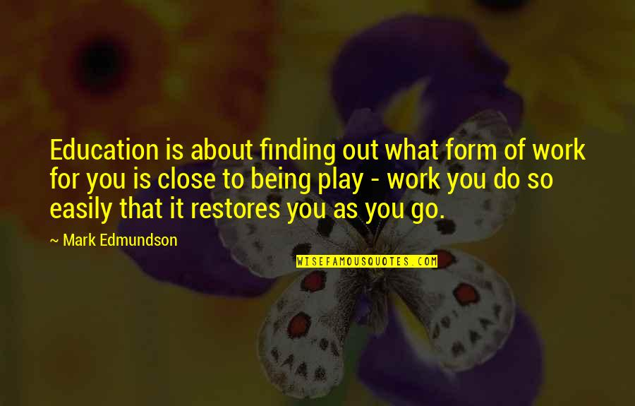 Being Out Of Work Quotes By Mark Edmundson: Education is about finding out what form of