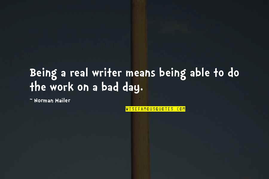 Being Out Of Work Quotes By Norman Mailer: Being a real writer means being able to