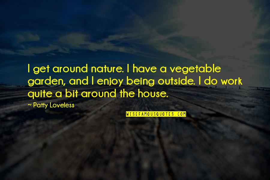 Being Out Of Work Quotes By Patty Loveless: I get around nature. I have a vegetable