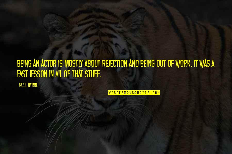 Being Out Of Work Quotes By Rose Byrne: Being an actor is mostly about rejection and