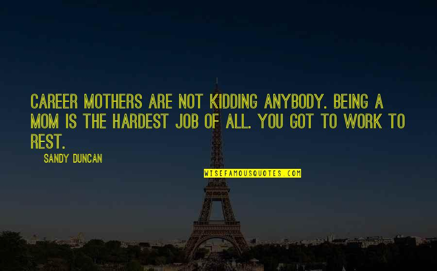 Being Out Of Work Quotes By Sandy Duncan: Career mothers are not kidding anybody. Being a