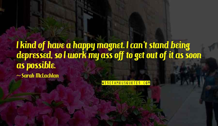 Being Out Of Work Quotes By Sarah McLachlan: I kind of have a happy magnet. I