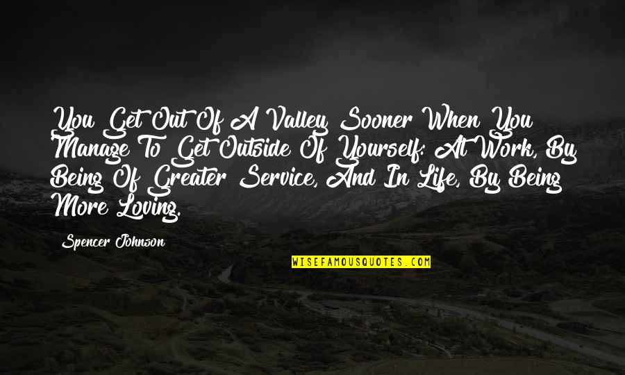 Being Out Of Work Quotes By Spencer Johnson: You Get Out Of A Valley Sooner When