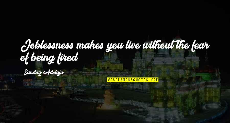 Being Out Of Work Quotes By Sunday Adelaja: Joblessness makes you live without the fear of