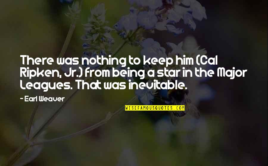 Being Out Of Your League Quotes By Earl Weaver: There was nothing to keep him (Cal Ripken,