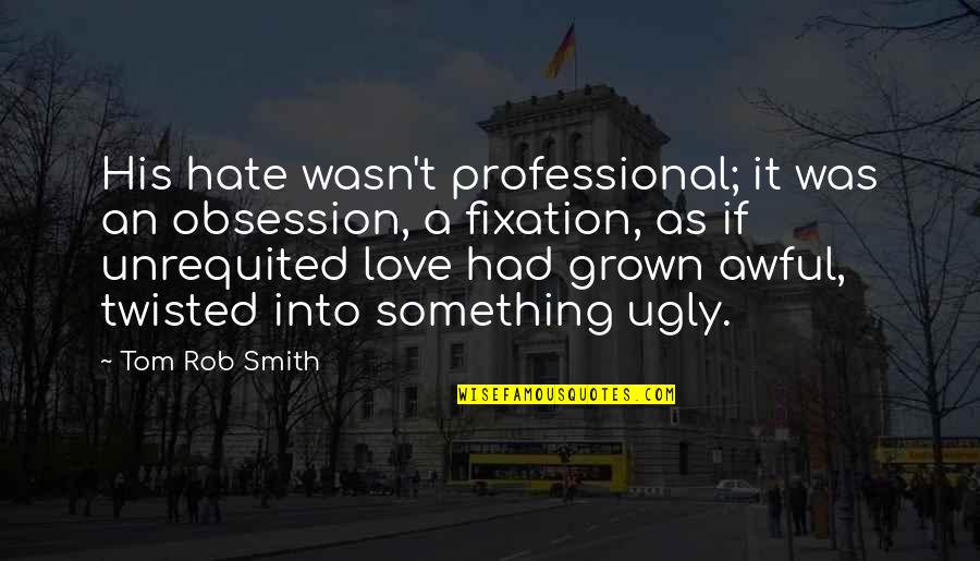Being Overlooked At Work Quotes By Tom Rob Smith: His hate wasn't professional; it was an obsession,