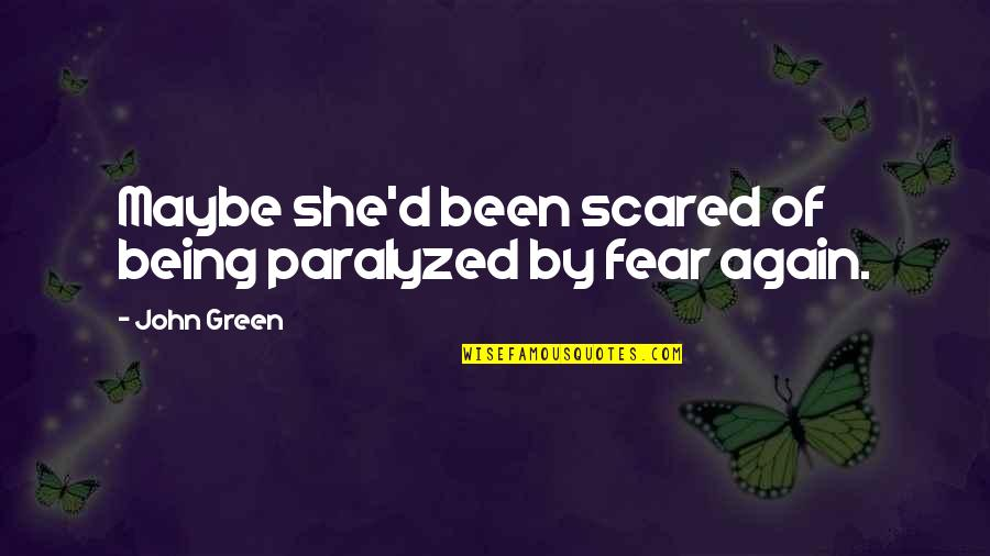 Being Paralyzed By Fear Quotes By John Green: Maybe she'd been scared of being paralyzed by