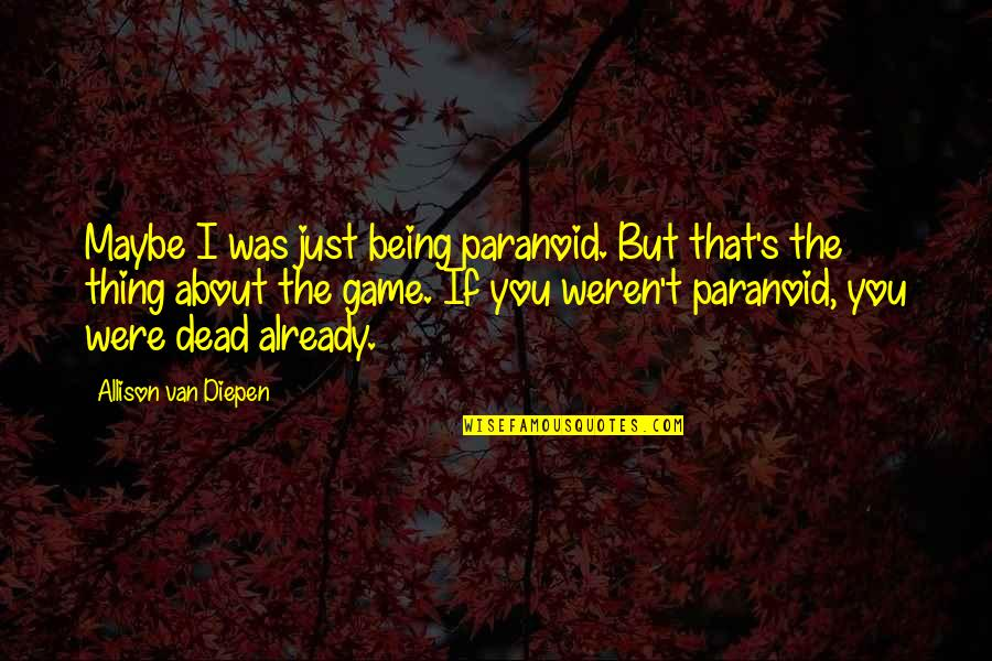 Being Paranoid Quotes By Allison Van Diepen: Maybe I was just being paranoid. But that's