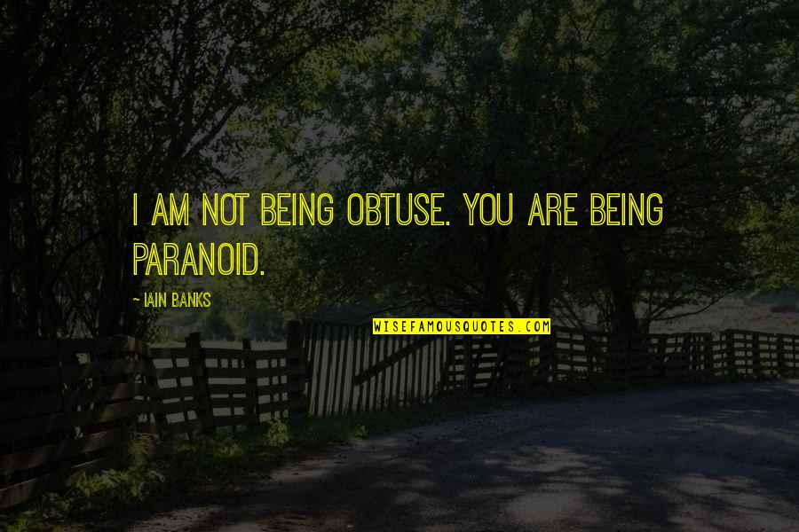 Being Paranoid Quotes By Iain Banks: I am not being obtuse. You are being