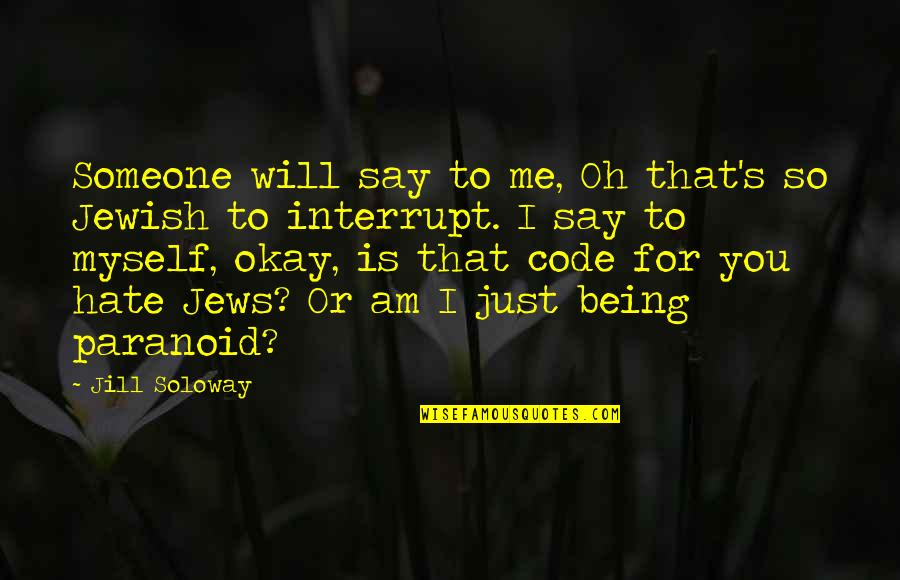 Being Paranoid Quotes By Jill Soloway: Someone will say to me, Oh that's so