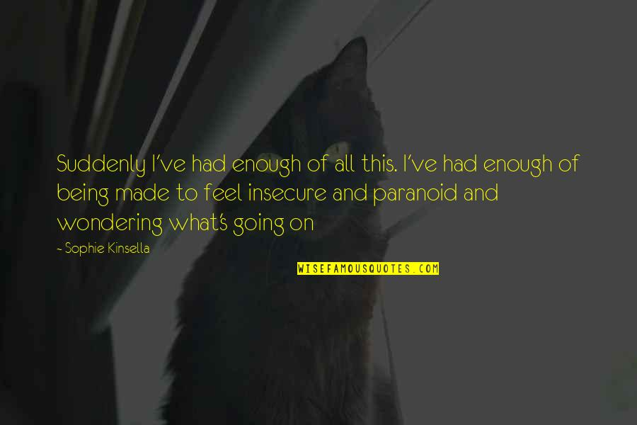 Being Paranoid Quotes By Sophie Kinsella: Suddenly I've had enough of all this. I've
