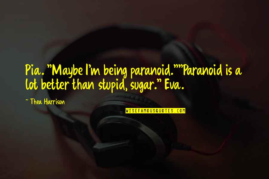 """Being Paranoid Quotes By Thea Harrison: Pia. """"Maybe I'm being paranoid.""""""""Paranoid is a lot"""